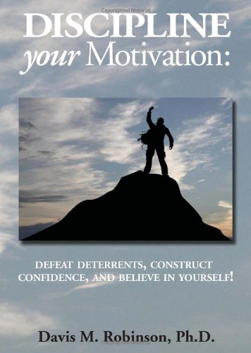 Discipline Your Motivation: Defeat deterrents, construct confidence, and belive in yourself!