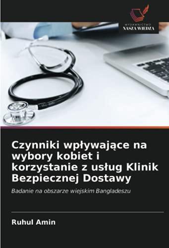 Czynniki wpływające na wybory kobiet i korzystanie z usług Klinik Bezpiecznej Dostawy: Badanie na obszarze wiejskim Bangladeszu (Polish Edition)