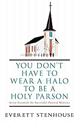 You don\'t have to wear a Halo to be a Holy Parson: Seven Essentials for Successful Pastoral Ministry