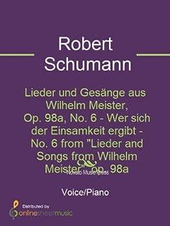 Lieder und Gesänge aus Wilhelm Meister, Op. 98a, No. 6 - Wer sich der Einsamkeit ergibt - No. 6 from Lieder and Songs from Wilhelm Meister op. 98a