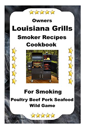 Louisiana Grills Smoker Recipes: For Smoking Poultry Beef Pork Seafood Wild Game