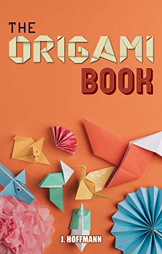 The Origami Book: Simple Origami for Beginners, Over 30 Fun and easy Projects from Simple to Advanced, Step by Step Instructions with pictures (English Edition)