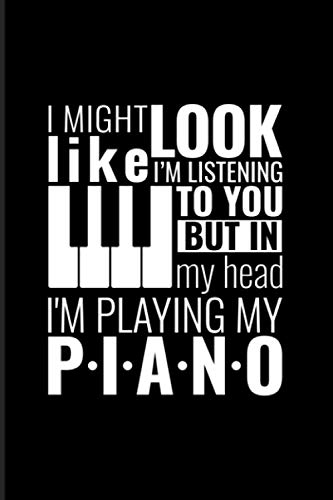 I Might Look Like I'm Listening To You But In My Head I'm Playing My Piano: 2021 Planner | Weekly & Monthly Pocket Calendar | 6x9 Softcover Organizer | Piano Quotes & Piano teacher & player Gift