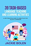 39 Task-Based Language Teaching and Learning Activities: A Very Practical Guide to Using TBL in the ESL/EFL Classroom (ESL Activities for Teenagers and Adults)