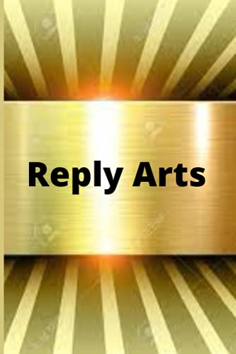 Reply Arts: Learn the art of responding when you are in an unenviable position 6X9 Inches 65 pages.