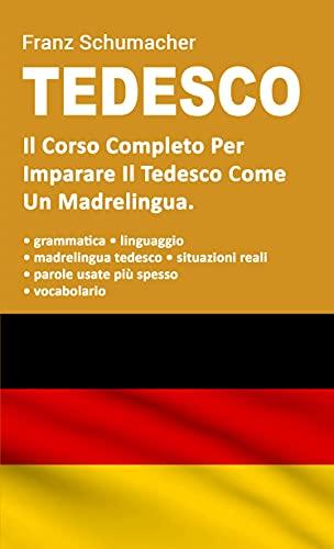Tedesco: Il Corso Completo Per Imparare Il Tedesco Come Un Madrelingua. Grammatica + Situazioni Reali Con Linguaggio Madrelingua + Vocabolario