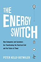 The Energy Switch: How Companies and Customers Are Transforming the Electrical Grid and the Future of Power
