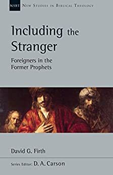 Including the Stranger: Foreigners in the Former Prophets (New Studies in Biblical Theology Book 50) by [David G. Firth]