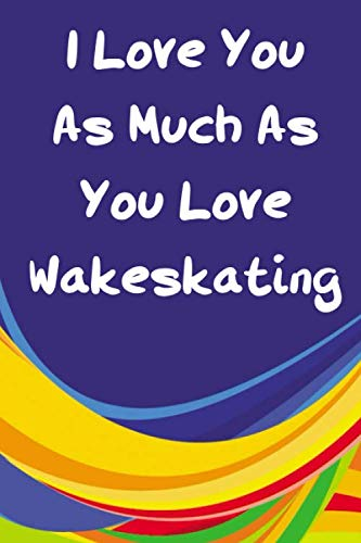 I Love You As Much As You Love Wakeskating