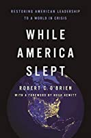 While America Slept: Restoring American Leadership to a World in Crisis