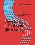 Shoe Design e Footwear Illustrations.: Fondamenti di progettazione industriale calzaturiera