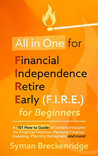 All in One for Financial Independence Retire Early (F.I.R.E.) for Beginners: A 101 How-To Guide of Certain Principles for Financial Freedom, Personal Finance, ... Retirement, & More! (English Edition)