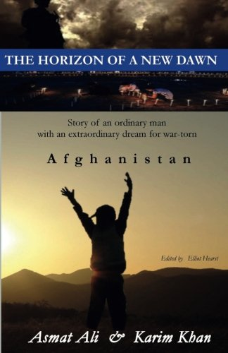 The Horizon of a New Dawn: Story of an ordinary man with an extraordinary dream for war-torn land Afghanistan