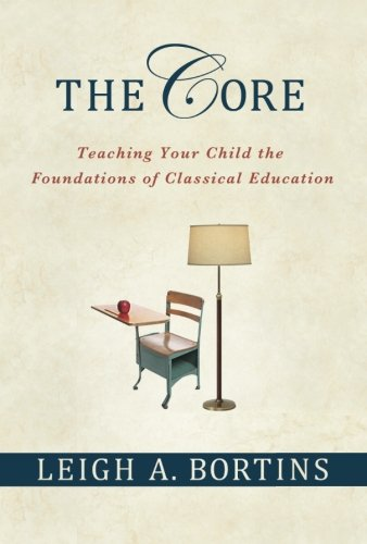 The Core: Teaching Your Child the Foundations of Classical Education: Teaching Your Child the Foundations of Classical Education