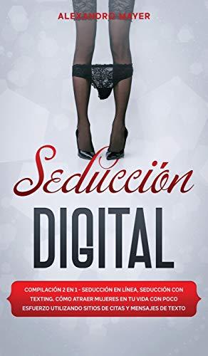 Seducción Digital: Compilación 2 en 1 - Seducción en Línea, Seducción con texting. Cómo atraer mujeres en tu vida con poco esfuerzo utilizando sitios de citas y mensajes de texto