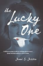 The Lucky One: A Chilling True Account of Child Sex Trafficking and One Survivor's Journey from Brutal Captivity to a Life of Freedom