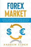 Forex Market: The Bible Of How The Trading Market Works. Learn How To Invest And Start Making Money Without Quitting Your Job. An Introduction To Forex, Swing, Options, And Futures.