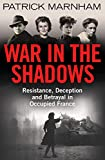 War in the Shadows: Resistance, Deception and Betrayal in Occupied France