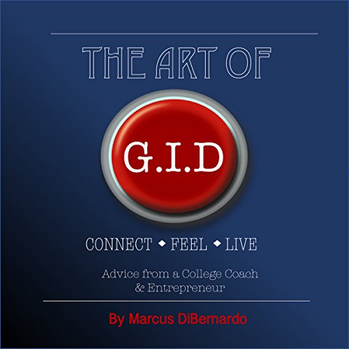 The Art of GID     Connect. Feel. Live. Advice from a College Coach and Entrepreneur              By:                                                                                                                                 Marcus DiBernardo                               Narrated by:                                                                                                                                 Marcus DiBernardo                      Length: 2 hrs and 25 mins     1 rating     Overall 5.0