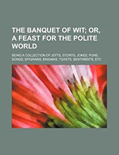 The Banquet of Wit; Or, a Feast for the Polite World. Being a Collection of Jefts, Storys, Jokes, Puns, Songs, Epigrams, E...
