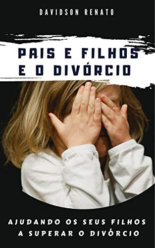 Pais E Filhos E O Divórcio: Ajudando Os Seus Filhos A Superar O Divórcio