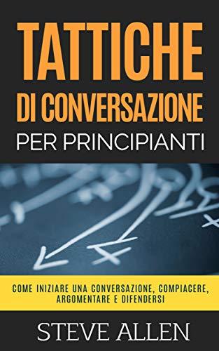 Tattiche di conversazione per principianti per compiacere, discutere e difendersi: Come iniziare una conversazione, compiacere, argomentare e difendersi (Fondamentali di comunicazione e persuasione)