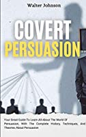 Covert Persuasion: Your Great Guide To Learn All About The World Of Persuasion, With The Complete History, Techniques, And Theories About Persuasion