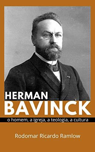 Herman Bavinck: O homem, a igreja, a teologia, a cultura