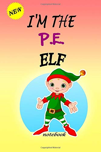 I'M THE P.E. ELF: Lined Notebook, Journaling, Blank Notebook Journal, Doodling or Sketching: Perfect Inexpensive Christmas Gift, 120 Page,Professionally Designed (6x9)...