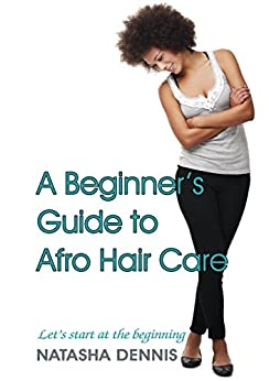 A beginner's guide to afro hair care: lets start at the beginning by [Natasha Dennis]