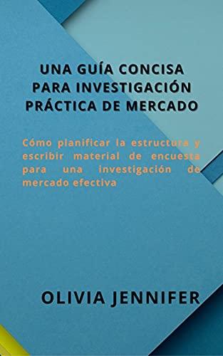 UNA GUÍA CONCISA PARA INVESTIGACIÓN PRÁCTICA DE MERCADO: Cómo planificar la estructura y escribir material de encuesta para una investigación de mercado efectiva