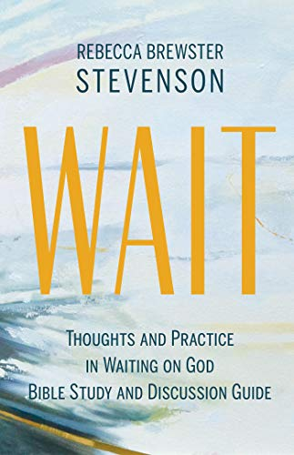 Wait: Thoughts and Practice in Waiting on God Bible Study and Discussion Guide by [Rebecca Brewster Stevenson]