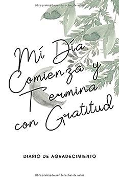 Mi Día Comienza y Termina con Gratitud Diario de Agradecimiento  Un Diario para Conocerte Mejor - Escribe tus Mensajes de Gratitud Reflexión y Haz .. Tu Vida Gratitude Journal  Spanish Edition