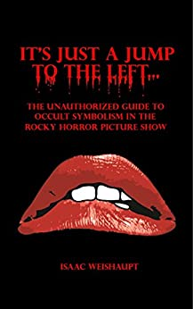 It's Just a Jump to the Left...: The Unauthorized Guide to Occult Symbolism in the Rocky Horror Picture Show by [Isaac Weishaupt]