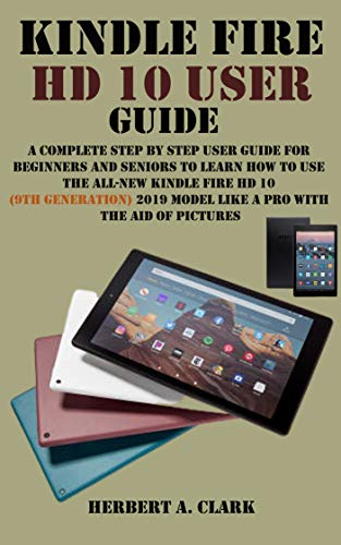KINDLE FIRE HD 10 USER GUIDE: A Complete Step By Step User Guide For Beginner And Senior To Learn How To Use The All-new Kindle Fire HD 10 (9th generation) 2019 Model Like A Pro With Pictures