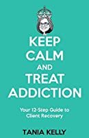 Keep Calm and Treat Addiction: Your 12-Step Guide to Client Recovery