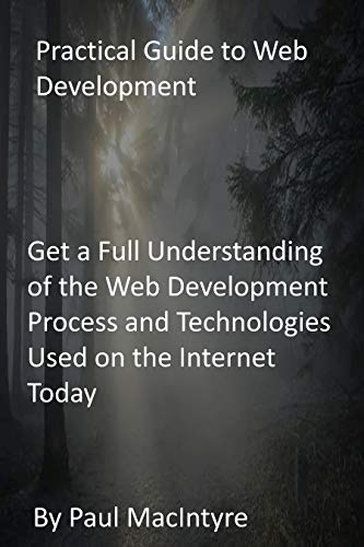 Practical Guide to Web Development: Get a Full Understanding of the Web Development Process and Technologies Used on the Internet Today (English Edition)