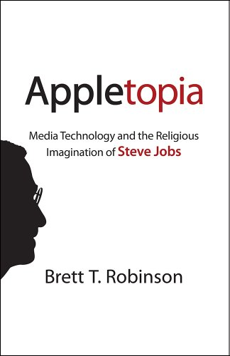 Image of Appletopia: Media Technology and the Religious Imagination of Steve Jobs