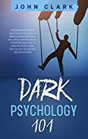 Dark Psychology 101: The Complete Guide to Discover the Secrets of Manipulation, Emotional Influence, Reading People, Hypnotism, and How to Analyze People Using Psychology Techniques (Second Edition)