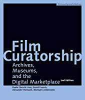 Film Curatorship: Archives, Museums, and the Digital Marketplace (Filmmuseum Synema Publications)