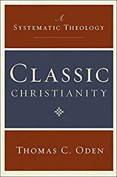 Classic Christianity: A Systematic Theology by [Thomas C. Oden]