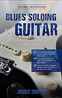 Blues Soloing For Guitar, Volume 1: Blues Basics: Learn and Master the Basics of Blues Guitar (with supporting Video and Audio content) by [James Shipway]