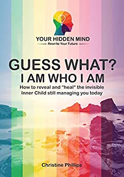 "GUESS WHAT? I AM WHO I AM: How to reveal and ""heal"" the invisible Inner Child still managing you today. (GUESS WHAT? I AM ... Book 1) by [Christine Phillips, Kate Pivneva]"