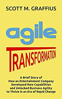 Agile Transformation: A Brief Story of How an Entertainment Company Developed New Capabilities and Unlocked Business Agility to Thrive in an Era of Rapid Change by [Scott M. Graffius]