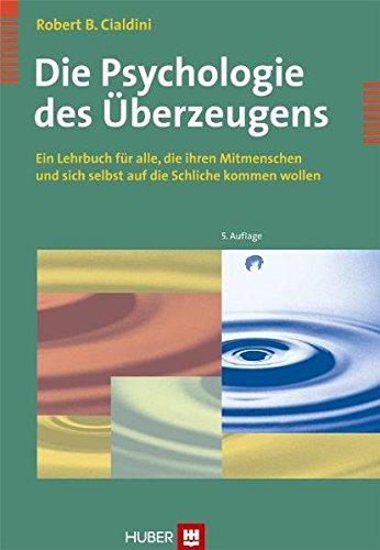 Cialdini Robert B., Die Psychologie des Überzeugens. Ein Lehrbuch für alle, die Ihren Mitmenschen und sich auf Schliche kommen wollen.