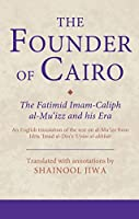 The Founder of Cairo: The Fatimid Imam-Caliph Al-mu'izz and His Era (Ismaili Texts and Translations)