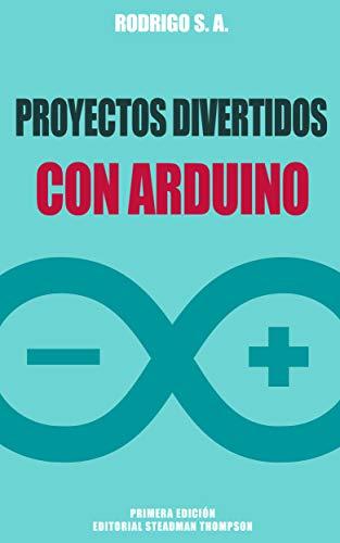 Proyectos divertidos con Arduino: Para aprender haciendo: desde la instalación del Arduino IDE hasta la utilización de relays, ESP8266, sensores, tarjetas SD, módulos GPS, etc