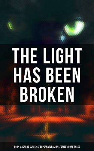 The Light Has Been Broken: 560+ Macabre Classics, Supernatural Mysteries & Dark Tales: The Mark of the Beast, Shapes in the Fire, A Ghost, The Man-Wolf, ... Gray, The Ghost Pirates… (English Edition)