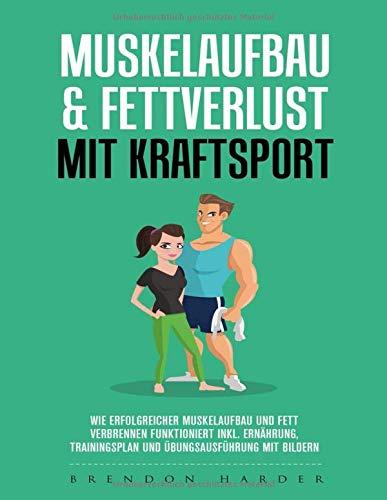 Muskelaufbau & Fettverlust mit Kraftsport: Wie erfolgreicher Muskelaufbau und Fett verbrennen funktioniert inkl. Ernährung, Trainingsplan, Übungsausführung mit Bildern