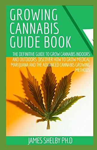 GROWING CANNABIS GUIDE BOOK: The Definitive Guide to Grow Cannabis Indoors and Outdoors. Discover How to Grow Medical Marijuana and the Advanced Cannabis Growing Methods